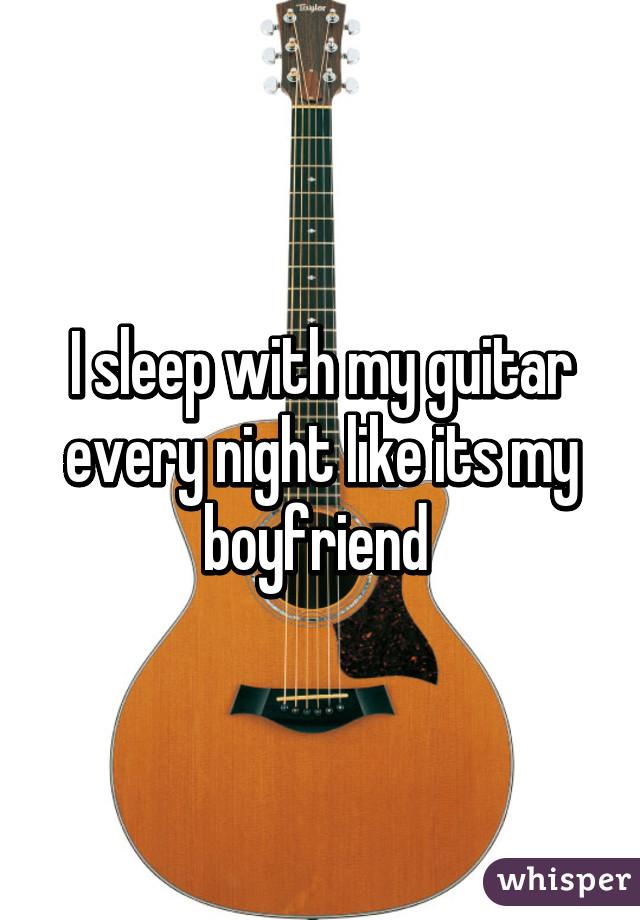I sleep with my guitar every night like its my boyfriend
