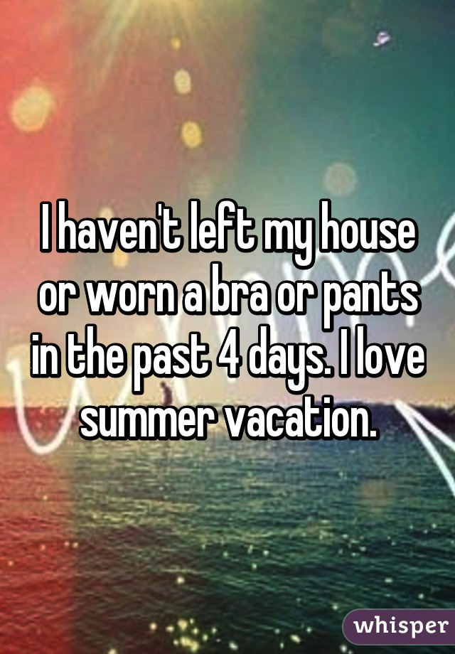 I haven't left my house or worn a bra or pants in the past 4 days. I love summer vacation.