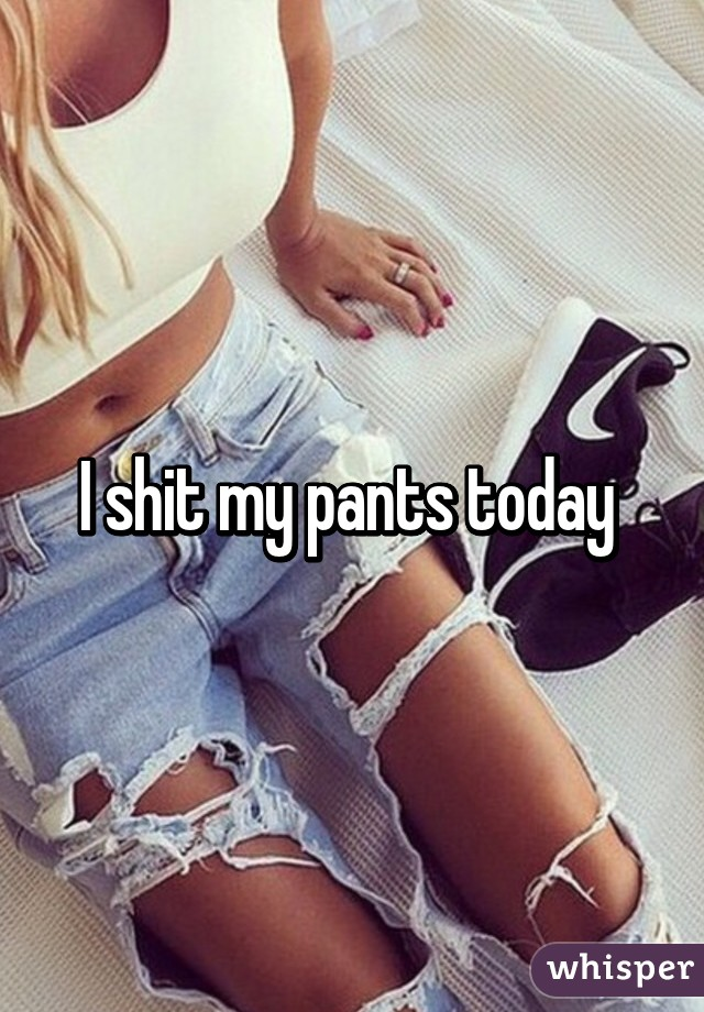 I shit my pants today