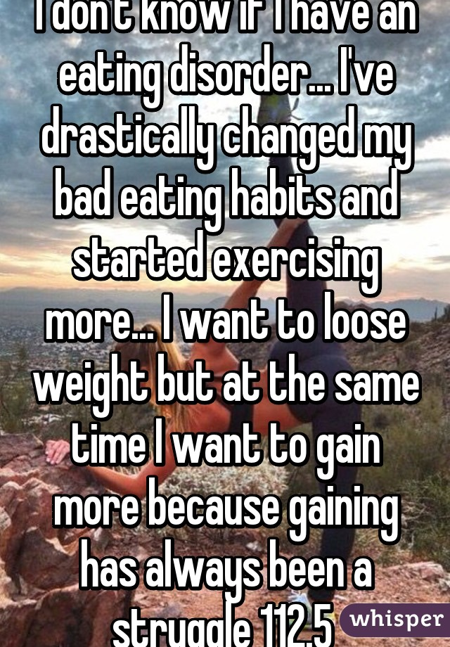 I don't know if I have an eating disorder... I've drastically changed my bad eating habits and started exercising more... I want to loose weight but at the same time I want to gain more because gaining has always been a struggle 112.5
