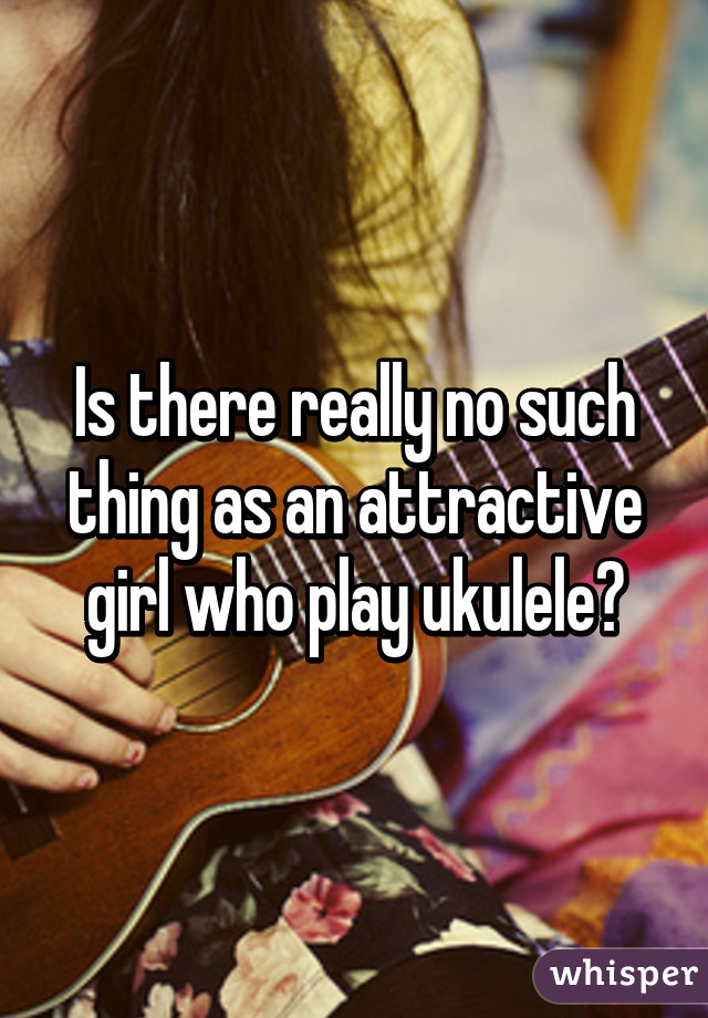 Is there really no such thing as an attractive girl who play ukulele?