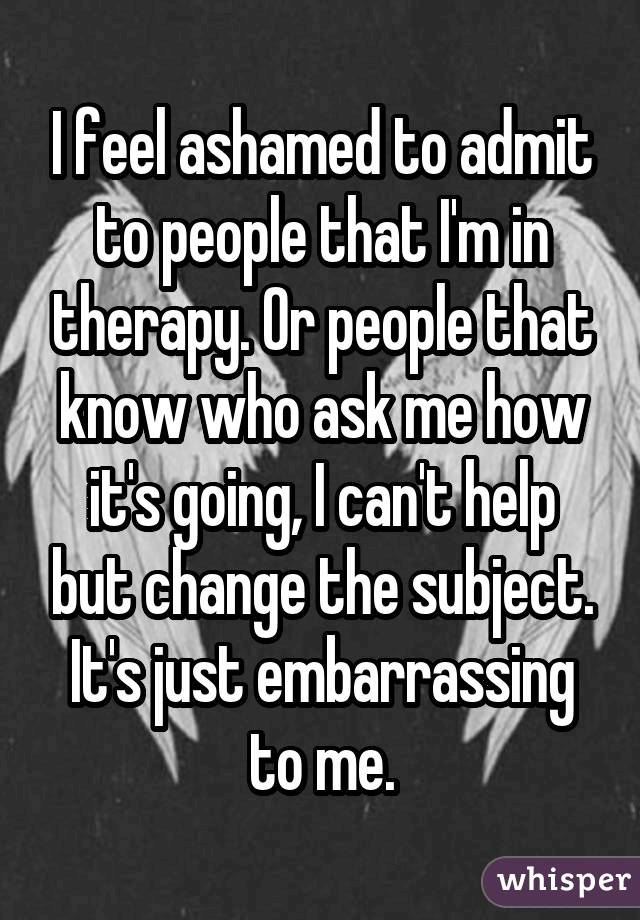 I feel ashamed to admit to people that I