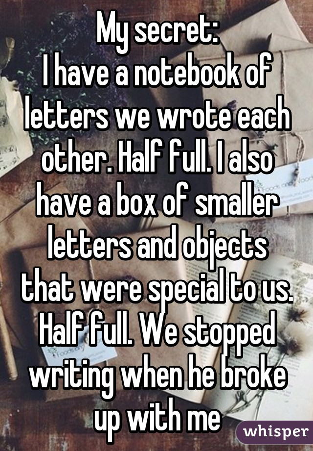 My secret: I have a notebook of letters we wrote each other. Half full. I also have a box of smaller letters and objects that were special to us. Half full. We stopped writing when he broke up with me
