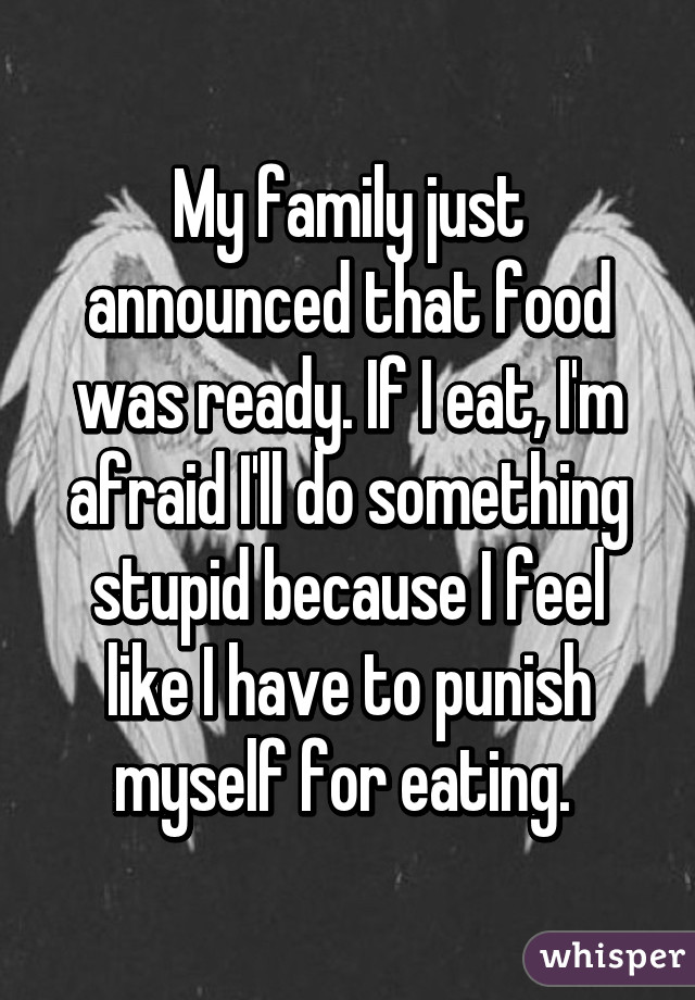 My family just announced that food was ready. If I eat, I'm afraid I'll do something stupid because I feel like I have to punish myself for eating.