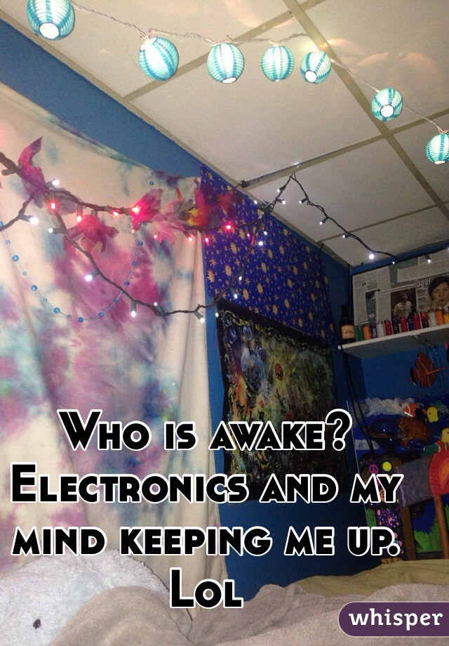 Who is awake?  Electronics and my mind keeping me up. Lol