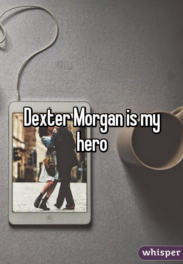 Dexter Morgan is my hero