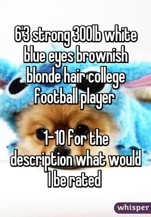 6'3 strong 300lb white blue eyes brownish blonde hair college football player   1-10 for the description what would I be rated