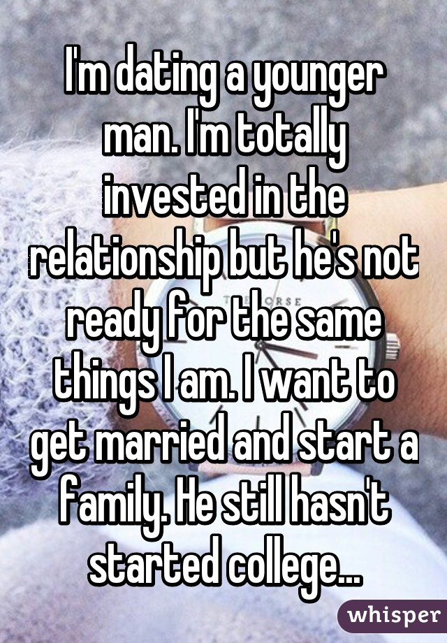 I'm dating a younger man. I'm totally invested in the relationship but he's not ready for the same things I am. I want to get married and start a family. He still hasn't started college...