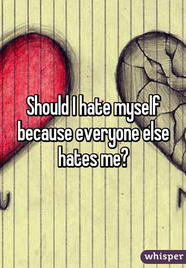 Should I hate myself because everyone else hates me?