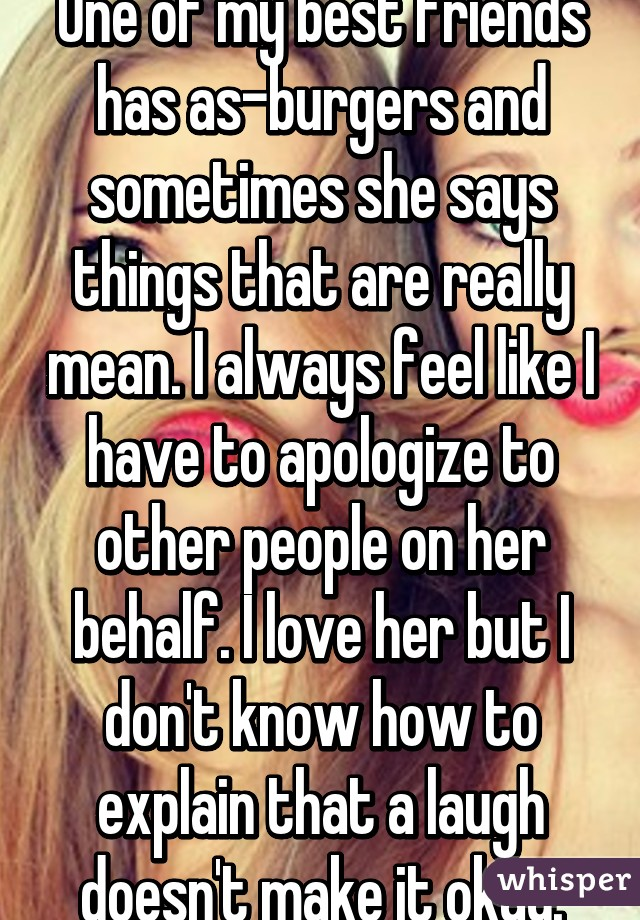 One of my best friends has as-burgers and sometimes she says things that are really mean. I always feel like I have to apologize to other people on her behalf. I love her but I don't know how to explain that a laugh doesn't make it okay.