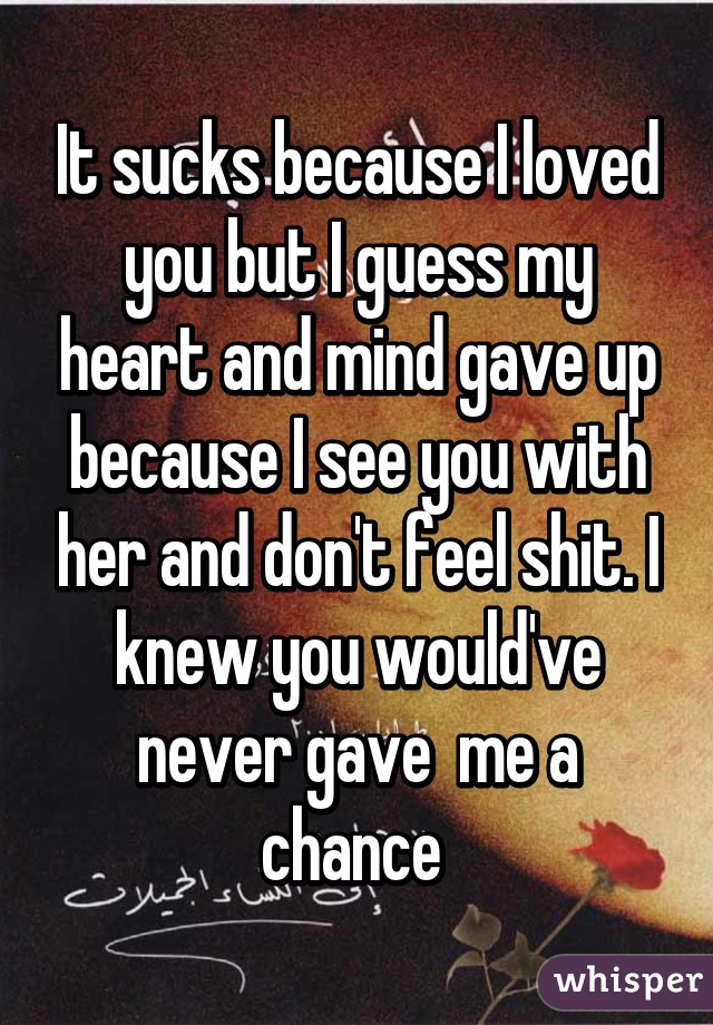 It sucks because I loved you but I guess my heart and mind gave up because I see you with her and don't feel shit. I knew you would've never gave  me a chance