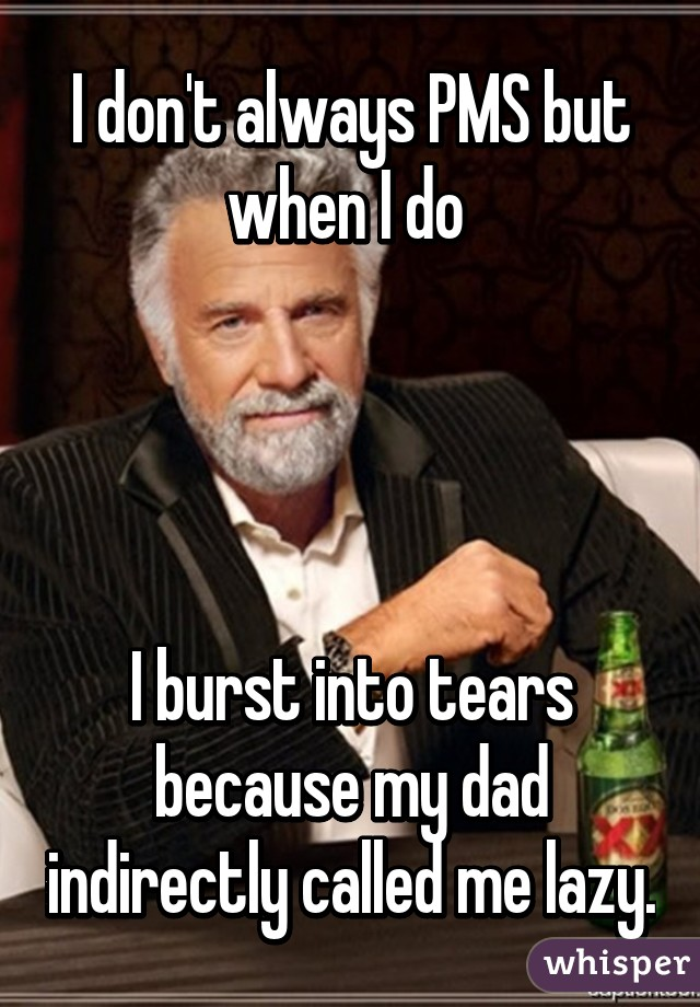 I don't always PMS but when I do      I burst into tears because my dad indirectly called me lazy.