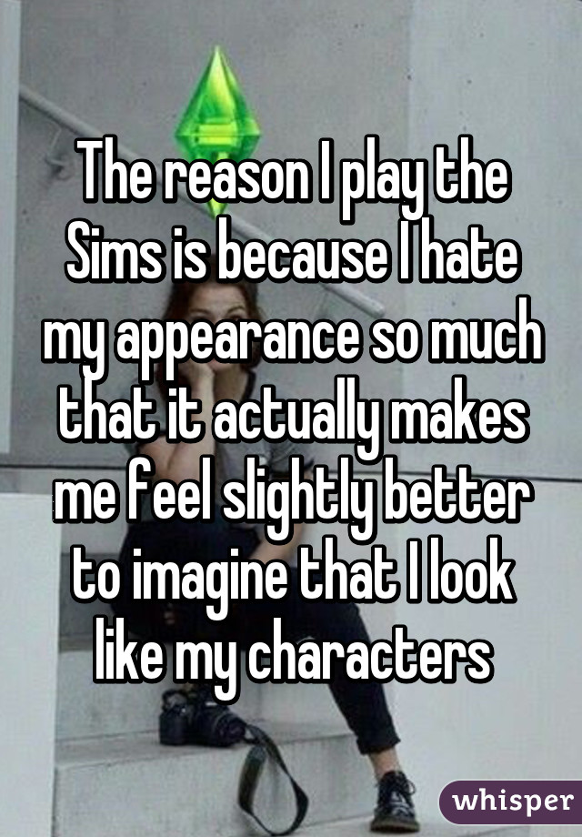 The reason I play the Sims is because I hate my appearance so much that it actually makes me feel slightly better to imagine that I look like my characters