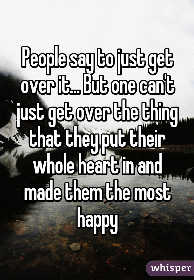 People say to just get over it... But one can't just get over the thing that they put their whole heart in and made them the most happy
