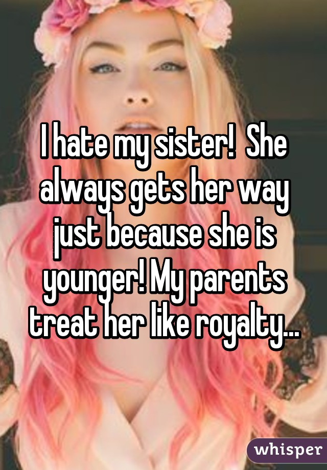 I hate my sister!  She always gets her way just because she is younger! My parents treat her like royalty...