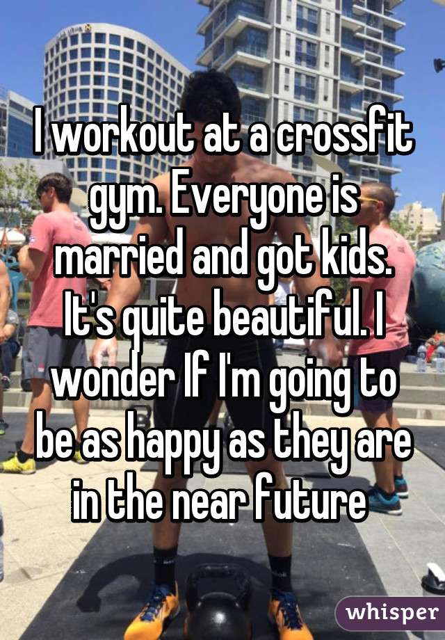 I workout at a crossfit gym. Everyone is married and got kids. It's quite beautiful. I wonder If I'm going to be as happy as they are in the near future