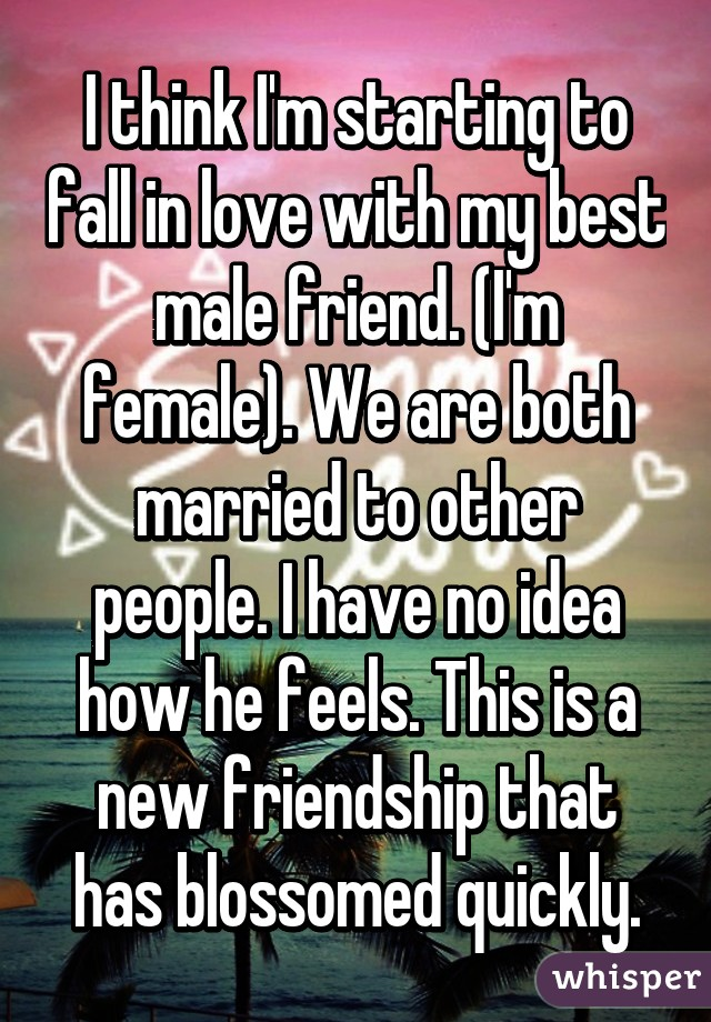 I think I'm starting to fall in love with my best male friend. (I'm female). We are both married to other people. I have no idea how he feels. This is a new friendship that has blossomed quickly.
