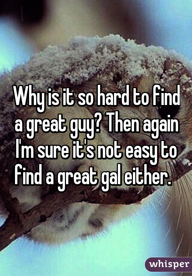 Why is it so hard to find a great guy? Then again I'm sure it's not easy to find a great gal either.