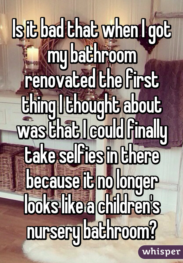 Is it bad that when I got my bathroom renovated the first thing I thought about was that I could finally take selfies in there because it no longer looks like a children's nursery bathroom?
