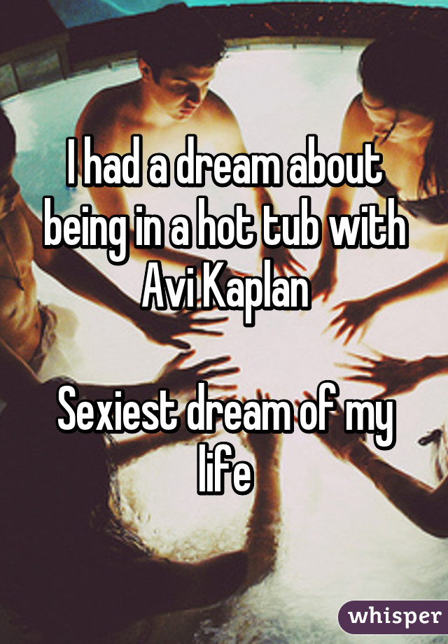 I had a dream about being in a hot tub with Avi Kaplan  Sexiest dream of my life