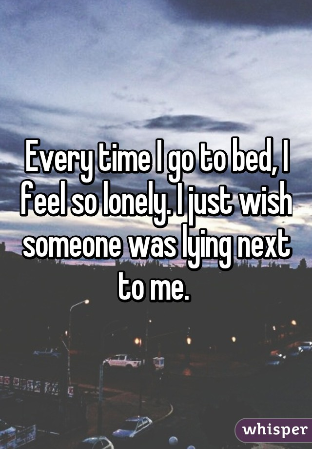 Every time I go to bed, I feel so lonely. I just wish someone was lying next to me.