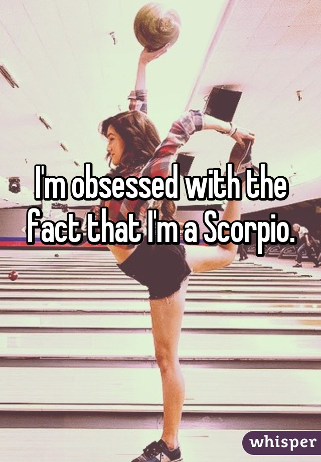 I'm obsessed with the fact that I'm a Scorpio.