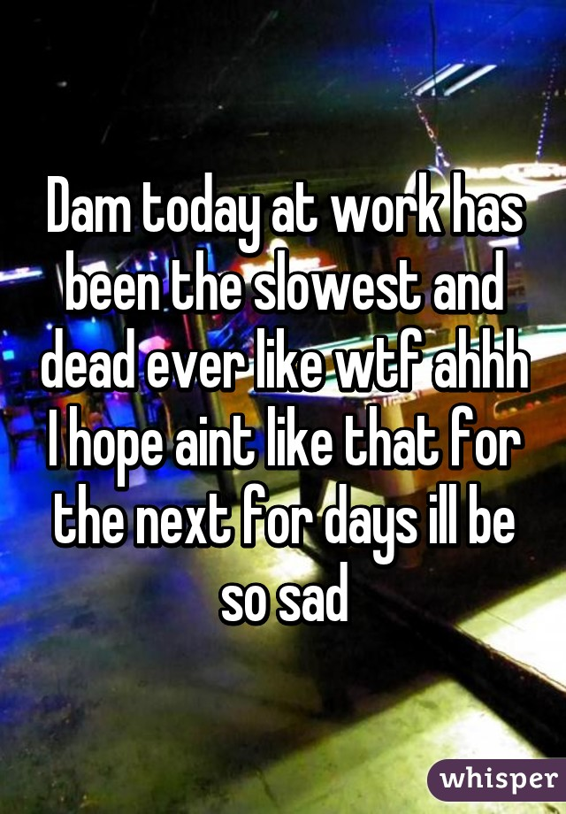 Dam today at work has been the slowest and dead ever like wtf ahhh I hope aint like that for the next for days ill be so sad