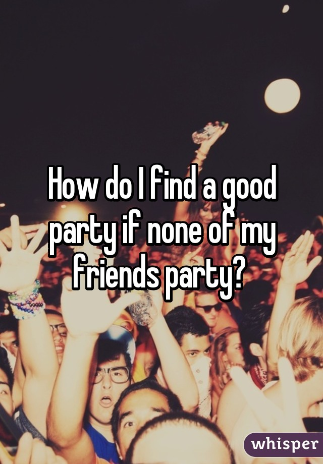 How do I find a good party if none of my friends party?