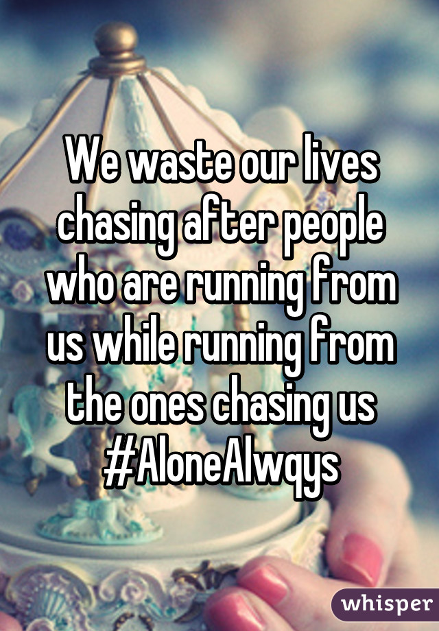 We waste our lives chasing after people who are running from us while running from the ones chasing us #AloneAlwqys