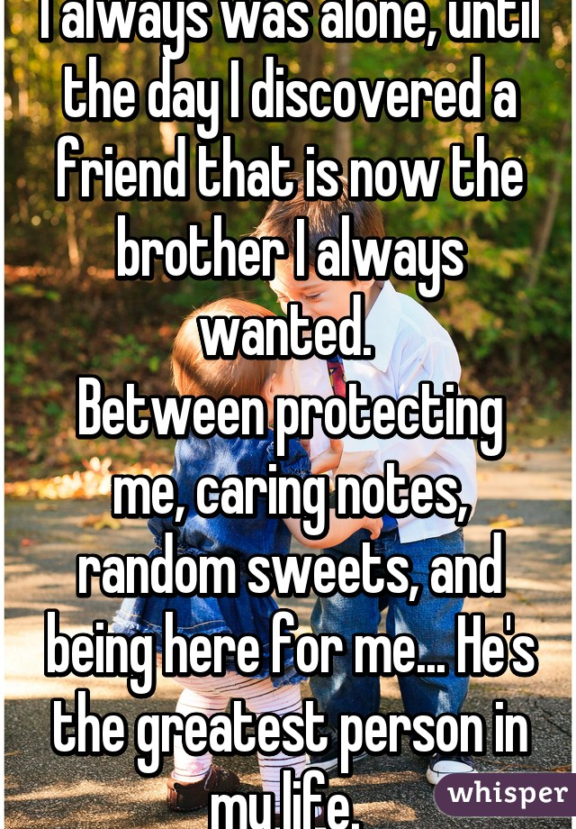 I always was alone, until the day I discovered a friend that is now the brother I always wanted.  Between protecting me, caring notes, random sweets, and being here for me... He's the greatest person in my life.