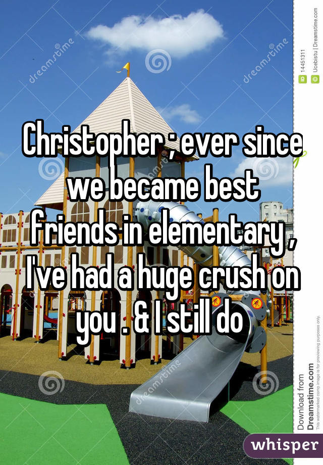 Christopher ; ever since we became best friends in elementary , I've had a huge crush on you . & I still do