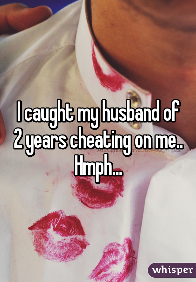 I caught my husband of 2 years cheating on me.. Hmph...