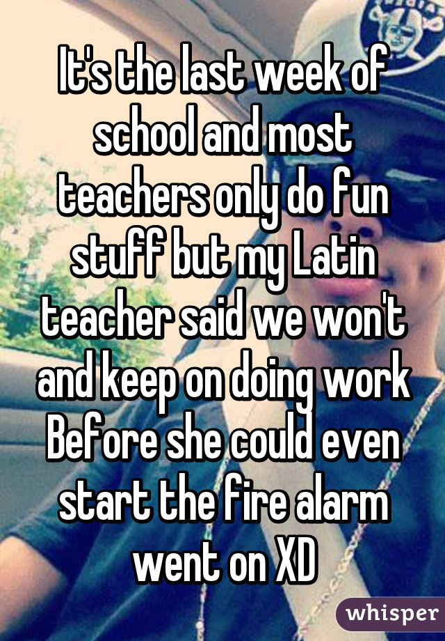 It's the last week of school and most teachers only do fun stuff but my Latin teacher said we won't and keep on doing work Before she could even start the fire alarm went on XD