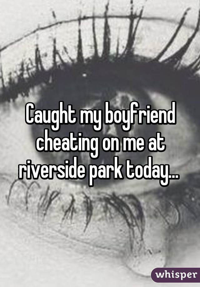 Caught my boyfriend cheating on me at riverside park today...