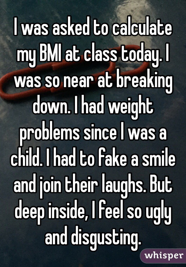 I was asked to calculate my BMI at class today. I was so near at breaking down. I had weight problems since I was a child. I had to fake a smile and join their laughs. But deep inside, I feel so ugly and disgusting.