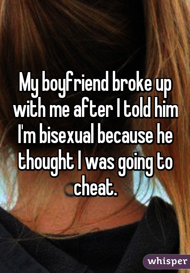 My boyfriend broke up with me after I told him I'm bisexual because he thought I was going to cheat.