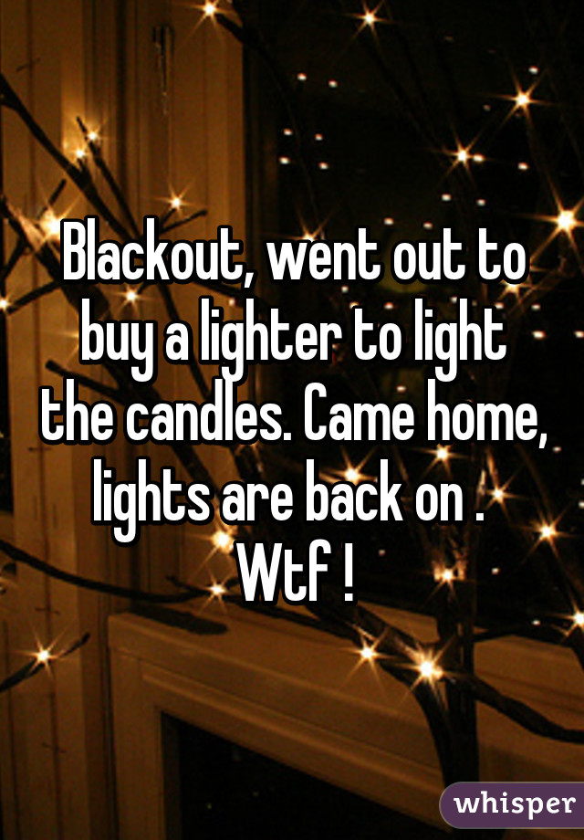 Blackout, went out to buy a lighter to light the candles. Came home, lights are back on .  Wtf !
