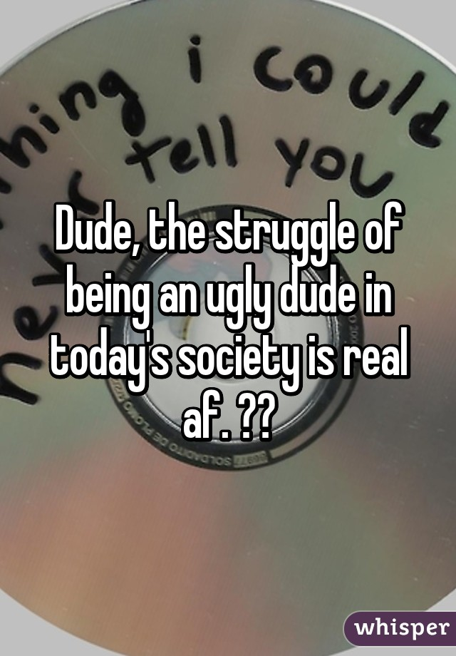 Dude, the struggle of being an ugly dude in today's society is real af. 😂😂