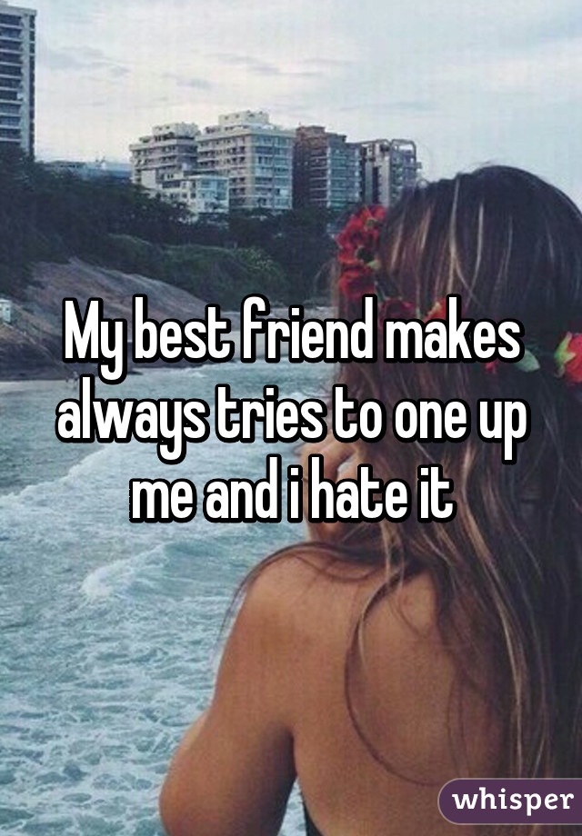 My best friend makes always tries to one up me and i hate it
