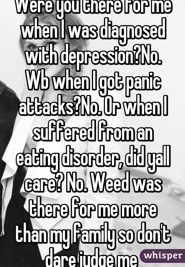 Were you there for me when I was diagnosed with depression?No. Wb when I got panic attacks?No. Or when I suffered from an eating disorder, did yall care? No. Weed was there for me more than my family so don't dare judge me