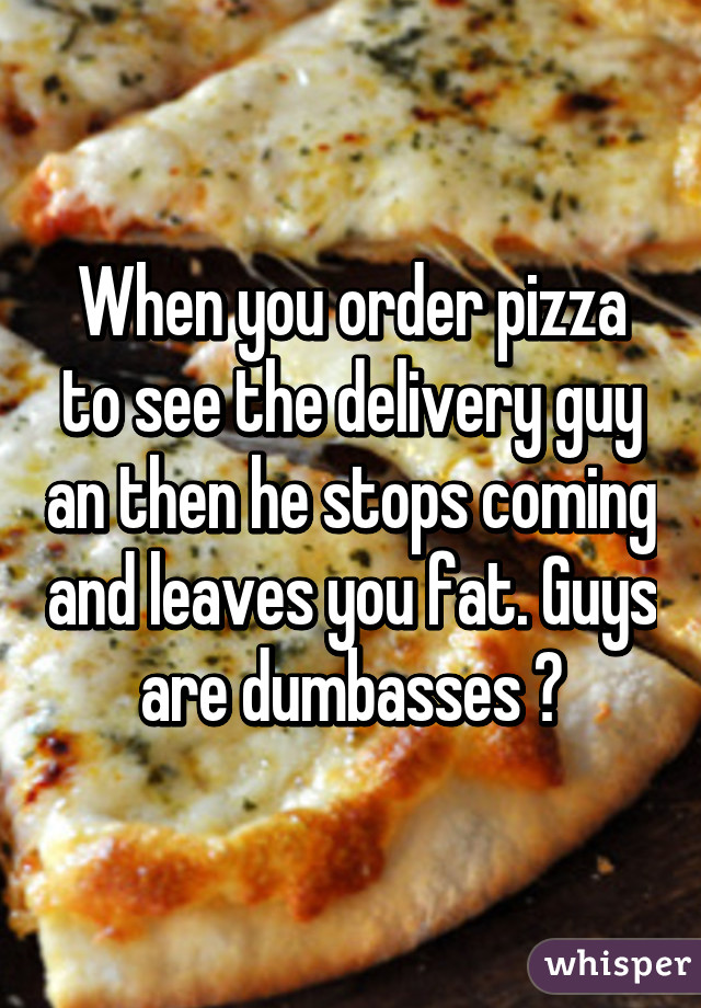 When you order pizza to see the delivery guy an then he stops coming and leaves you fat. Guys are dumbasses 😡