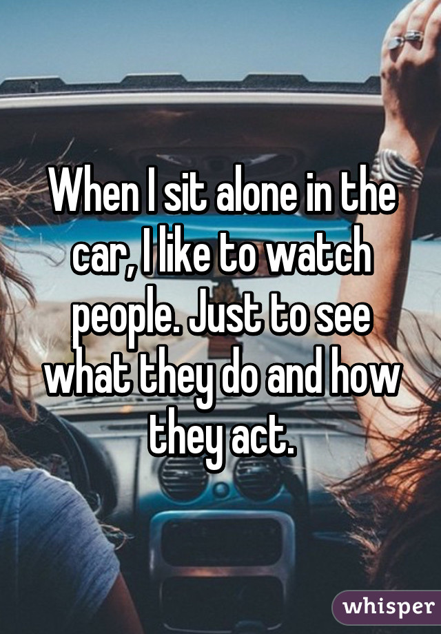 When I sit alone in the car, I like to watch people. Just to see what they do and how they act.