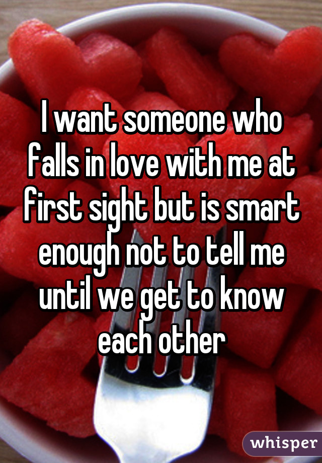 I want someone who falls in love with me at first sight but is smart enough not to tell me until we get to know each other