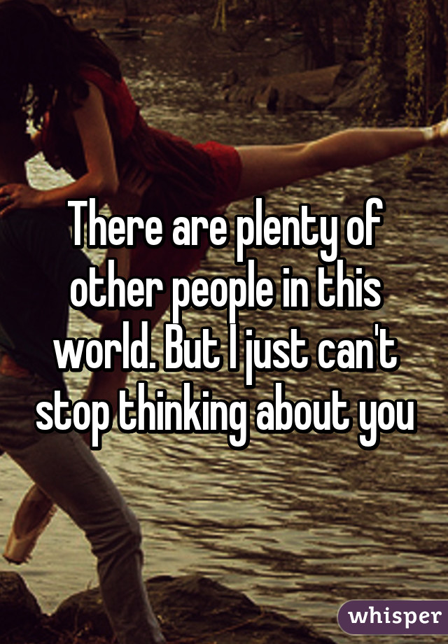 There are plenty of other people in this world. But I just can't stop thinking about you