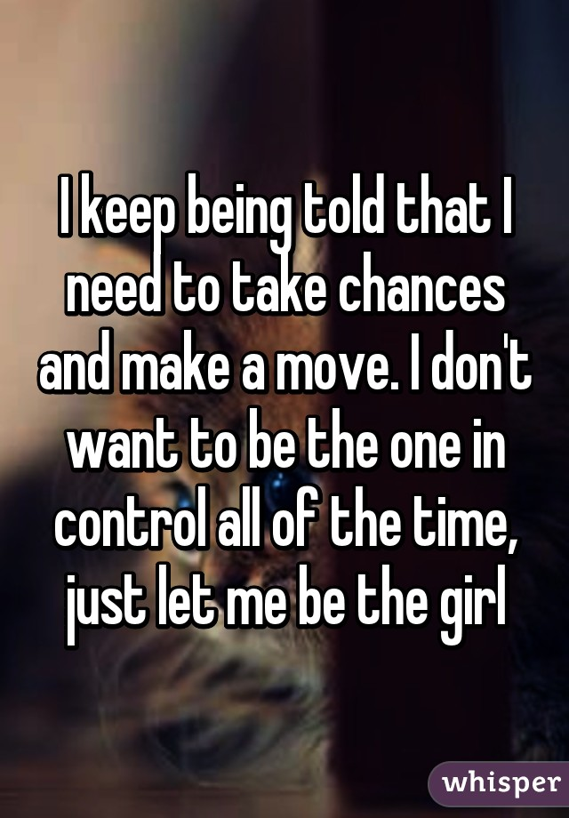 I keep being told that I need to take chances and make a move. I don't want to be the one in control all of the time, just let me be the girl