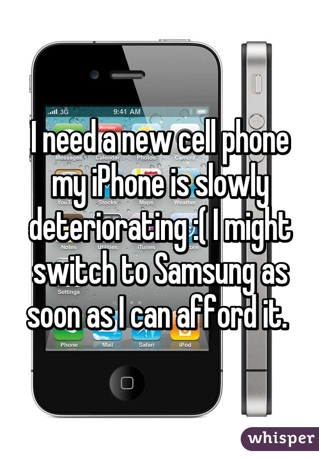 I need a new cell phone my iPhone is slowly deteriorating :( I might switch to Samsung as soon as I can afford it.