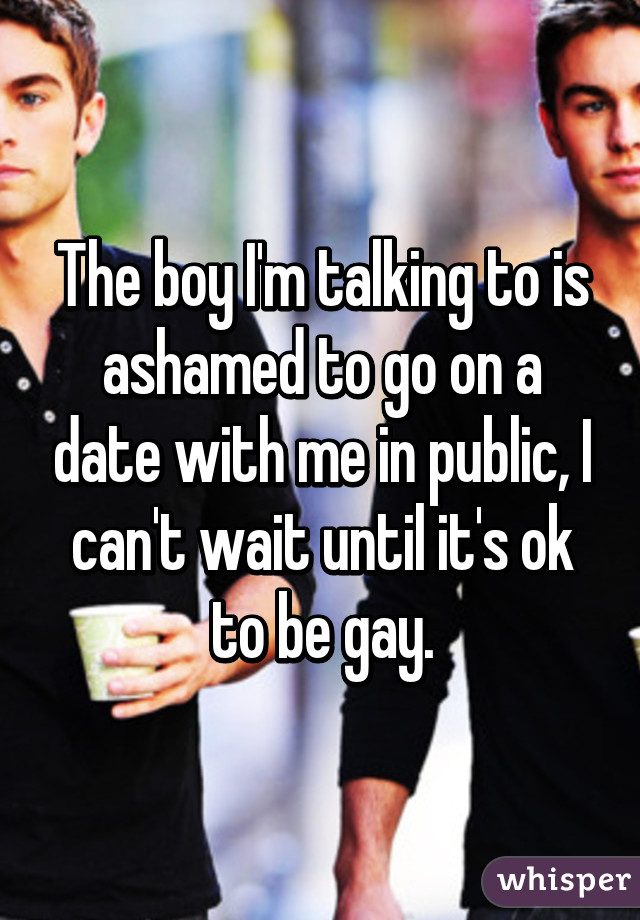 The boy I'm talking to is ashamed to go on a date with me in public, I can't wait until it's ok to be gay.