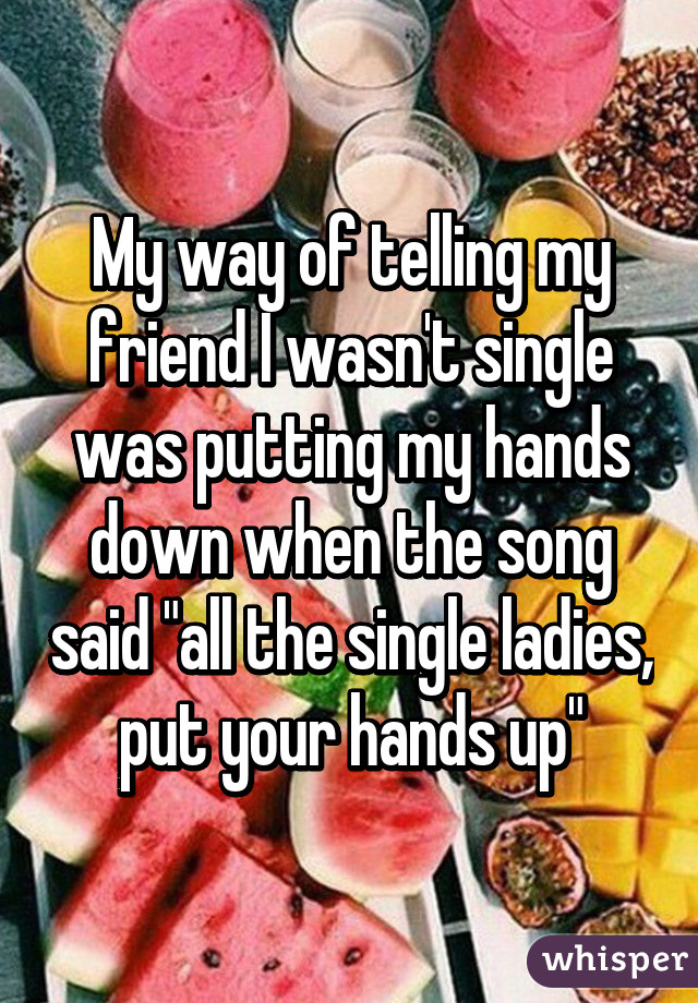 """My way of telling my friend I wasn't single was putting my hands down when the song said """"all the single ladies, put your hands up"""""""