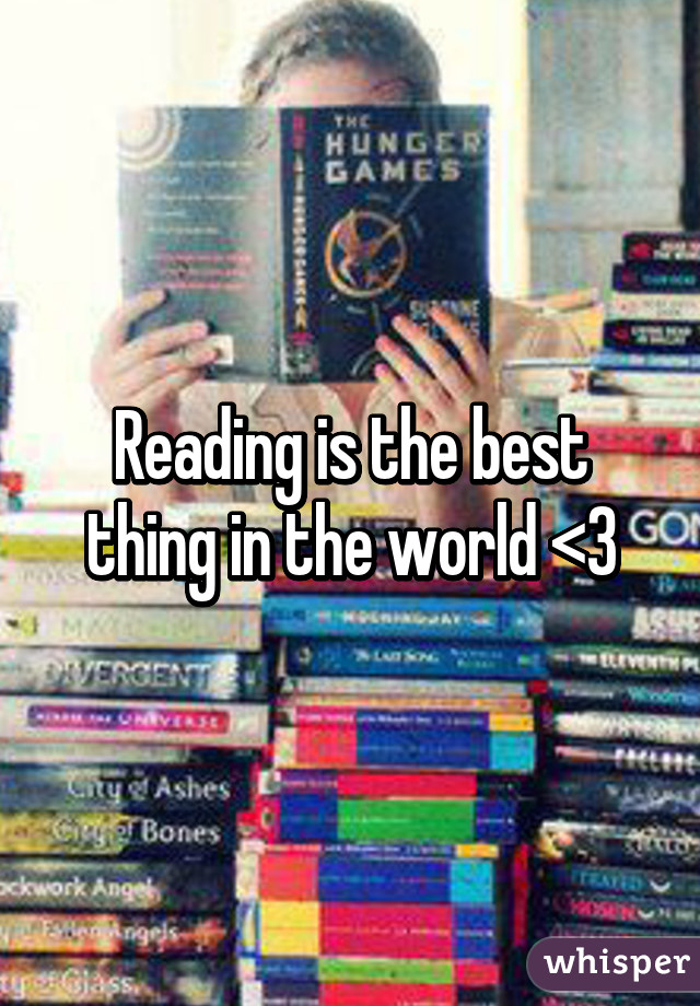 Reading is the best thing in the world <3