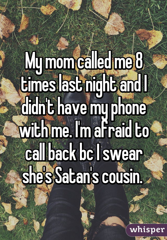 My mom called me 8 times last night and I didn't have my phone with me. I'm afraid to call back bc I swear she's Satan's cousin.